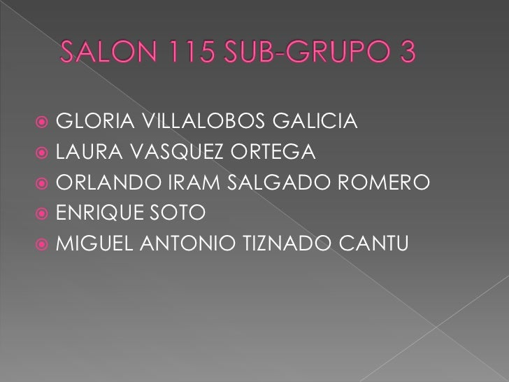 SALON 115 SUB-GRUPO 3<br />GLORIA VILLALOBOS GALICIA<br />LAURA VASQUEZ ORTEGA <br />ORLANDO IRAM SALGADO ROMERO<br />ENRI...