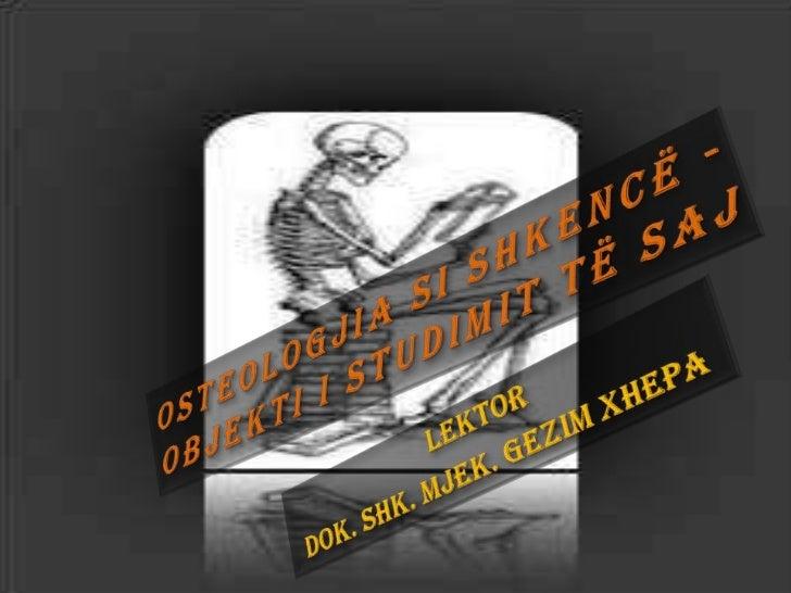 Osteologjia si shkencë           Osteologjia është degë           e anatmisë që studion           indin kockor.           ...