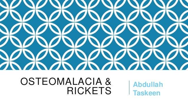 OSTEOMALACIA & RICKETS  Abdullah Taskeen