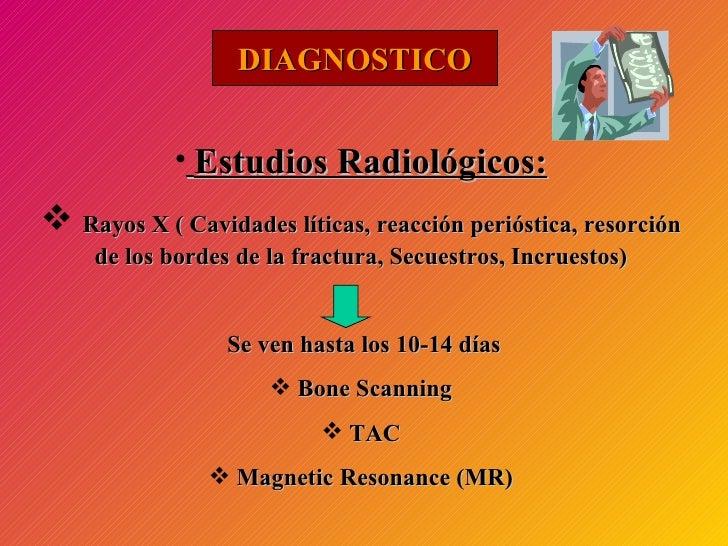 DIAGNOSTICO <ul><li>Estudios Radiológicos: </li></ul><ul><li>Rayos X ( Cavidades líticas, reacción perióstica, resorción d...