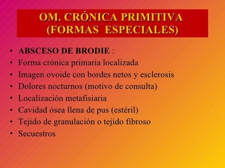 OM. CRÓNICA PRIMITIVA  (FORMAS  ESPECIALES) <ul><li>ABSCESO DE BRODIE  :  </li></ul><ul><li>Forma crónica primaria localiz...