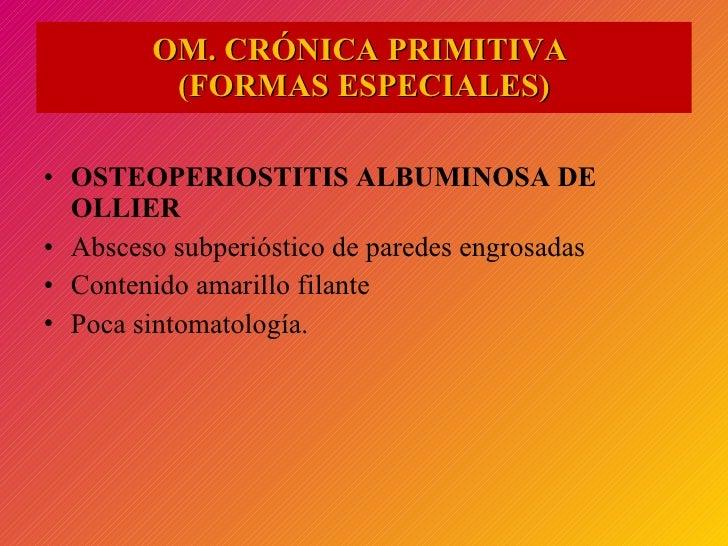 <ul><li>OSTEOPERIOSTITIS ALBUMINOSA DE OLLIER </li></ul><ul><li>Absceso subperióstico de paredes engrosadas </li></ul><ul>...