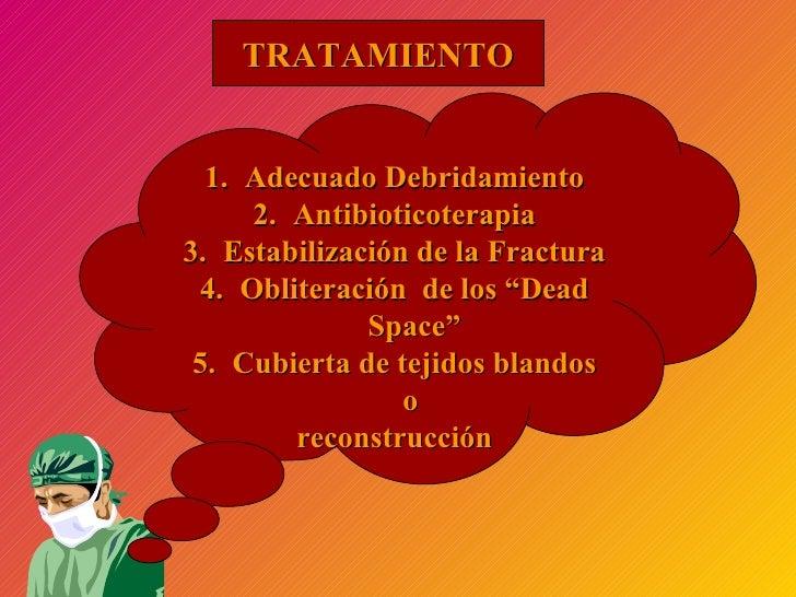 TRATAMIENTO <ul><li>Adecuado Debridamiento </li></ul><ul><li>Antibioticoterapia </li></ul><ul><li>Estabilización de la Fra...