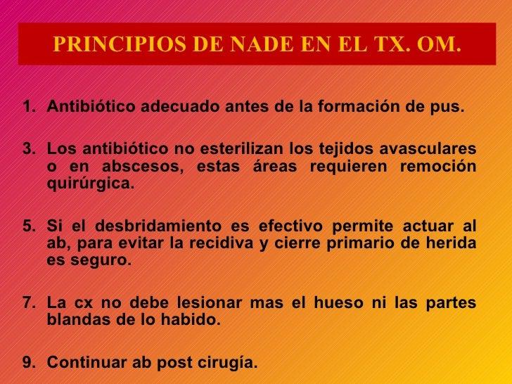 PRINCIPIOS DE NADE EN EL TX. OM. <ul><li>Antibiótico adecuado antes de la formación de pus. </li></ul><ul><li>Los antibiót...