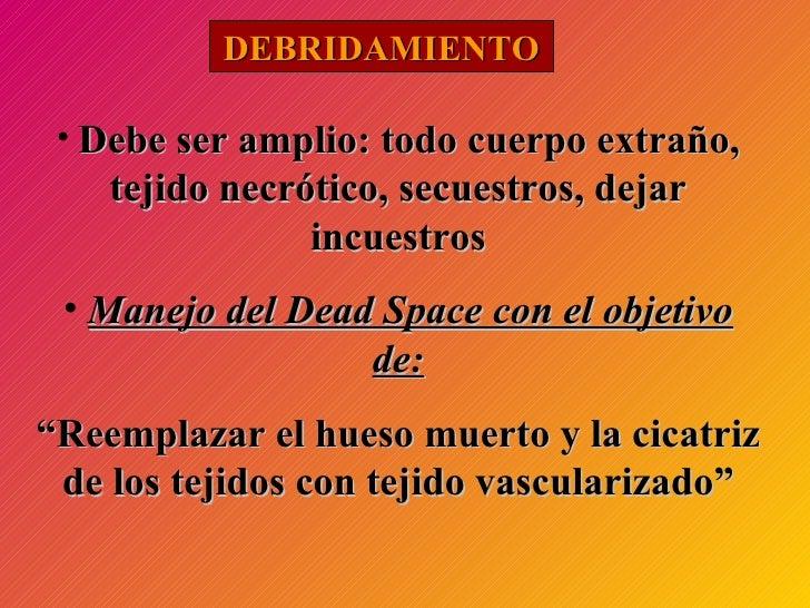 DEBRIDAMIENTO <ul><li>Debe ser amplio: todo cuerpo extraño, tejido necrótico, secuestros, dejar incuestros </li></ul><ul><...