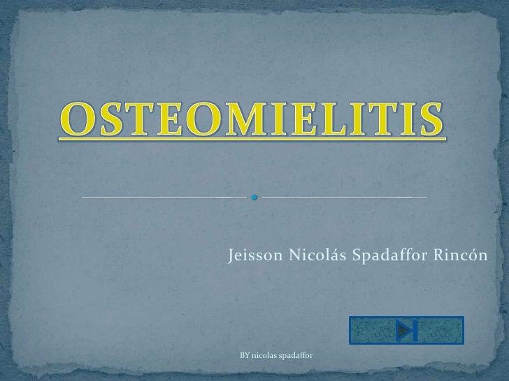 OSTEOMIELITIS<br />Jeisson Nicolás Spadaffor Rincón<br />BY nicolas spadaffor<br />