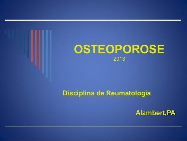 OSTEOPOROSE              2013Disciplina de Reumatologia                     Alambert,PA