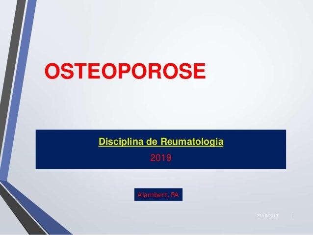 22/10/2019 1 OSTEOPOROSE Disciplina de Reumatologia 2019 Alambert, PA