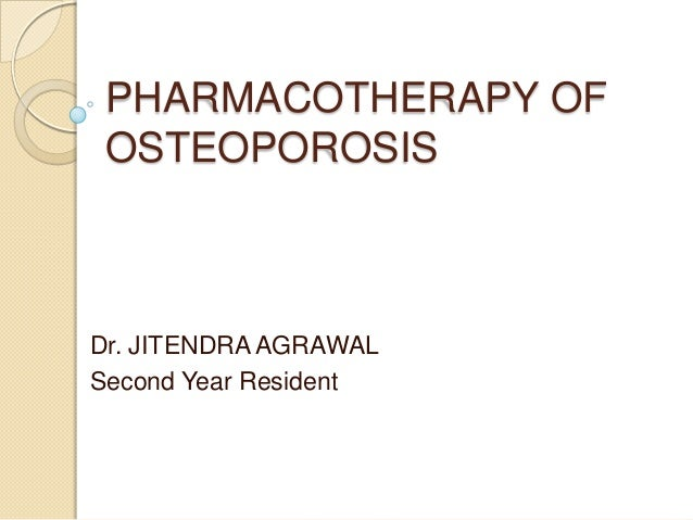 PHARMACOTHERAPY OF OSTEOPOROSIS  Dr. JITENDRA AGRAWAL Second Year Resident