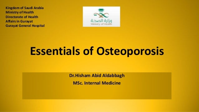 Essentials of Osteoporosis Dr.Hisham Abid Aldabbagh MSc. Internal Medicine Kingdom of Saudi Arabia Ministry of Health Dire...