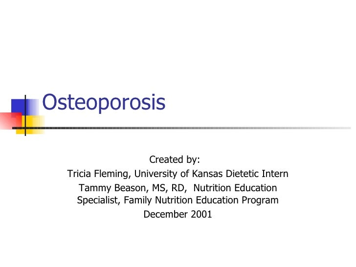 Osteoporosis Created by:  Tricia Fleming, University of Kansas Dietetic Intern  Tammy Beason, MS, RD,  Nutrition Education...