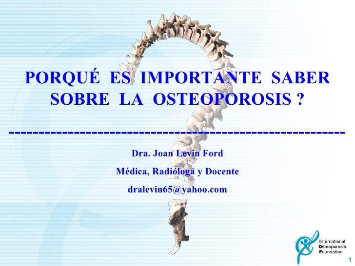 PORQUÉ  ES  IMPORTANTE  SABER SOBRE  LA  OSTEOPOROSIS ? --------------------------------------------------------- Dra. Joa...