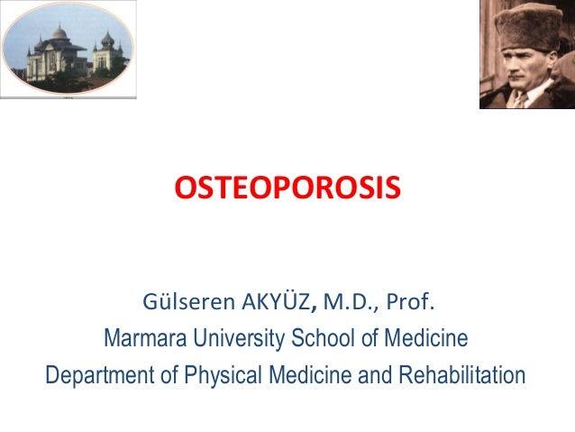 OSTEOPOROSIS        Gülseren AKYÜZ, M.D., Prof.     Marmara University School of MedicineDepartment of Physical Medicine a...