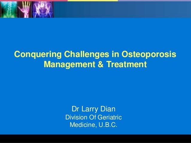 Conquering Challenges in Osteoporosis Management & Treatment  Dr Larry Dian Division Of Geriatric Medicine, U.B.C. 1
