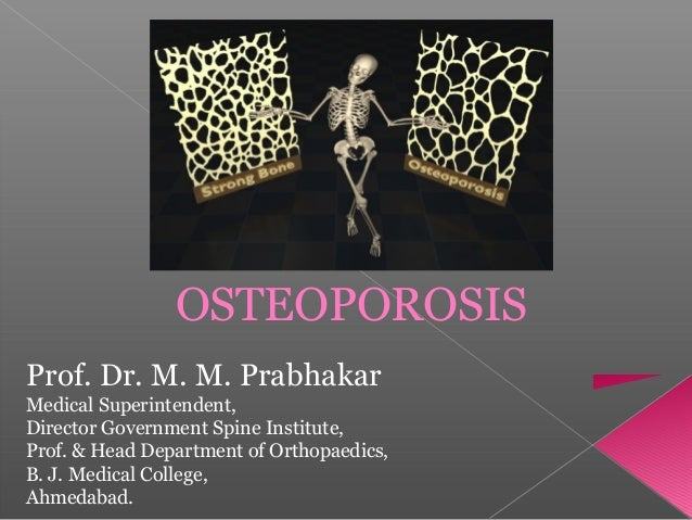 OSTEOPOROSIS Prof. Dr. M. M. Prabhakar Medical Superintendent, Director Government Spine Institute, Prof. & Head Departmen...
