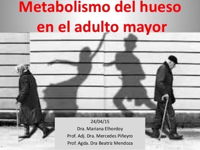Metabolismo del hueso en el adulto mayor 24/04/15 Dra. Mariana Elhordoy Prof. Adj. Dra. Mercedes Piñeyro Prof. Agda. Dra B...