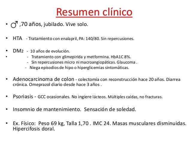 Resumen clínico • ,70 años, jubilado. Vive solo. • HTA - Tratamiento con enalapril, PA: 140/80. Sin repercusiones. • DM2 -...