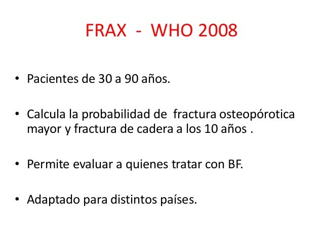 Q-Fracture - 2013 -Reino Unido • Pacientes de 30 a 99 años. • Estima riesgo individual a los 10 años de fractura de cadera...