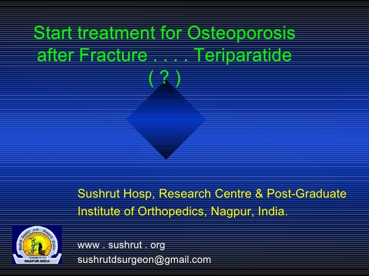 Start treatment for Osteoporosis after Fracture . . . . Teriparatide ( ? ) Sushrut Hosp, Research Centre & Post-Graduate I...