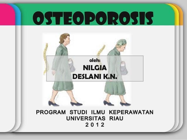 OSTEOPOROSIS             oleh:           NILGIA         DESLANI K.N.PROGRAM STUDI ILMU KEPERAWATAN       UNIVERSITAS RIAU ...