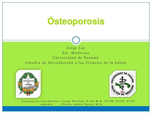 Ósteoporosis J o r g e L i n E s t . M e d i c i n a U n i v e r s i d a d d e P a n a m á C a t e d r a d e I n t r o d u...