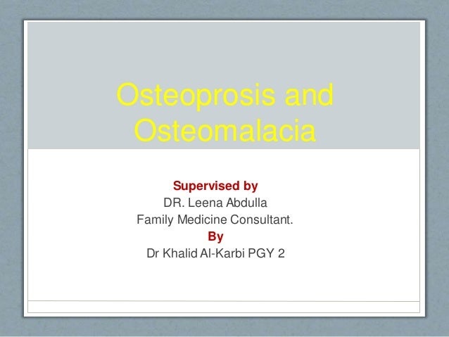 Osteoprosis and Osteomalacia Supervised by DR. Leena Abdulla Family Medicine Consultant. By Dr Khalid Al-Karbi PGY 2