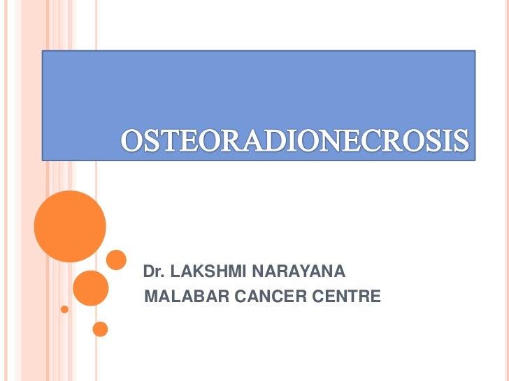 OSTEORADIONECROSIS<br />Dr. LAKSHMI NARAYANA<br />        MALABAR CANCER CENTRE<br />