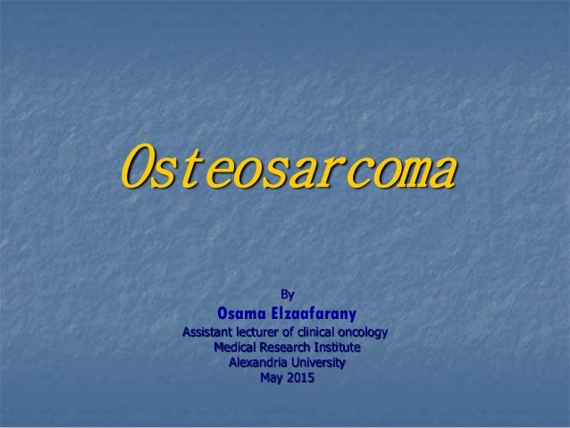 Osteosarcoma By Osama Elzaafarany Assistant lecturer of clinical oncology Medical Research Institute Alexandria University...