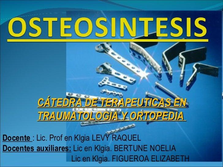 CÁTEDRA DE TERAPEUTICAS EN TRAUMATOLOGIA Y ORTOPEDIA  Docente  : Lic. Prof en Klgia LEVY RAQUEL Docentes auxiliares:  Lic ...