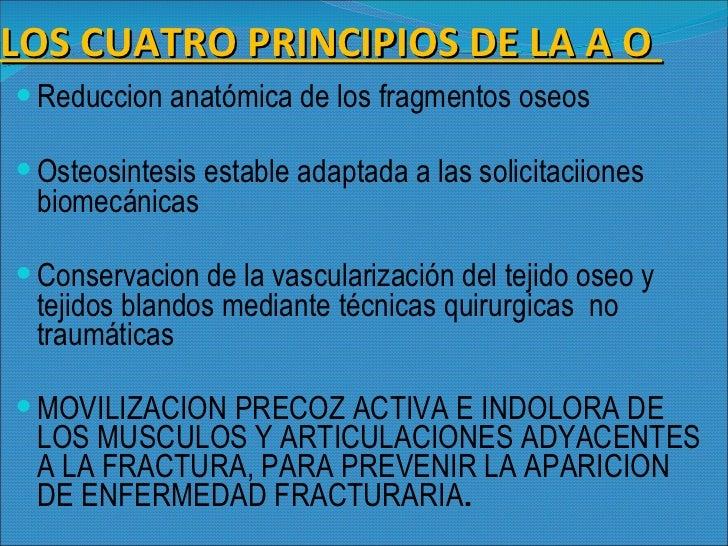 LOS CUATRO PRINCIPIOS DE LA A O  <ul><li>Reduccion anatómica de los fragmentos oseos </li></ul><ul><li>Osteosintesis estab...
