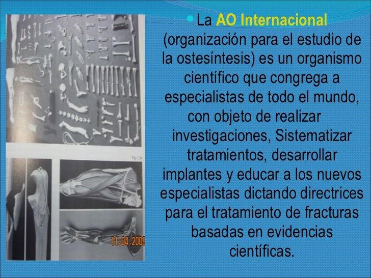 <ul><li>La  AO Internacional   (organización para el estudio de la ostesíntesis) es un organismo científico que congrega a...
