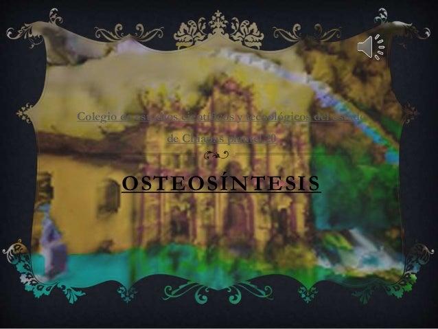 OSTEOSÍNTESIS Colegio de estudios científicos y tecnológicos del estado de Chiapas plantel 20