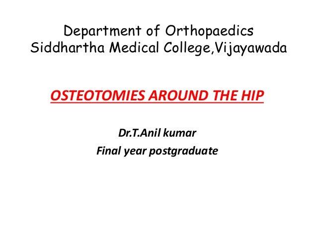 Department of Orthopaedics Siddhartha Medical College,Vijayawada OSTEOTOMIES AROUND THE HIP Dr.T.Anil kumar Final year pos...