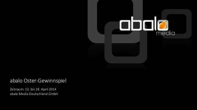 © abalo Media GmbH abalo Oster-Gewinnspiel Zeitraum: 13. bis 18. April 2014 abalo Media Deutschland GmbH