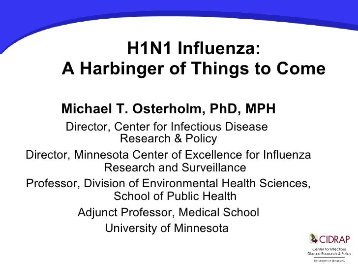 H1N1 Influenza: A Harbinger of Things to Come Michael T. Osterholm, PhD, MPH Director, Center for Infectious Disease  Rese...