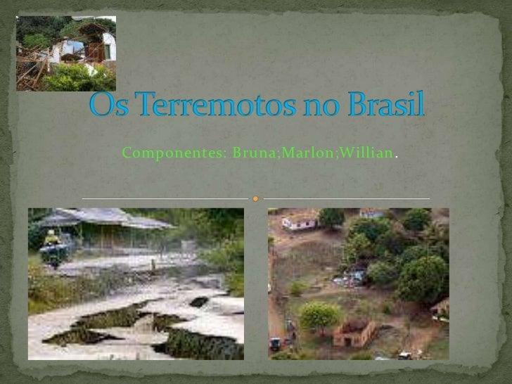 Os Terremotos no Brasil<br />Componentes: Bruna;Marlon;Willian.<br />