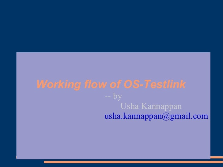 Working flow of OS-Testlink             -- by                  Usha Kannappan             usha.kannappan@gmail.com