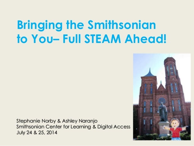 Stephanie Norby & Ashley Naranjo Smithsonian Center for Learning & Digital Access July 24 & 25, 2014 Bringing the Smithson...