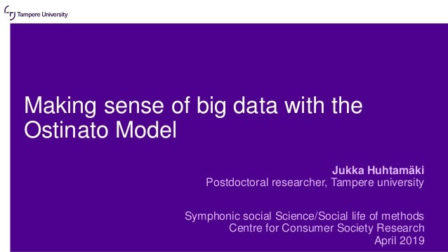 Making sense of big data with the Ostinato Model Jukka Huhtamäki Postdoctoral researcher, Tampere university Symphonic soc...