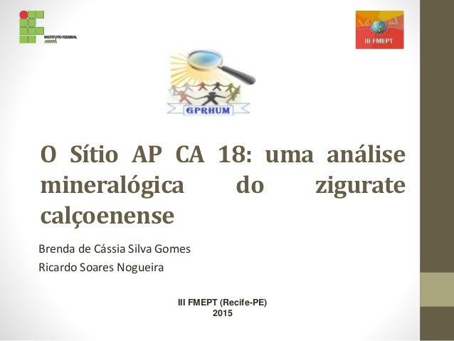 O Sítio AP CA 18: uma análise mineralógica do zigurate calçoenense Brenda de Cássia Silva Gomes Ricardo Soares Nogueira II...