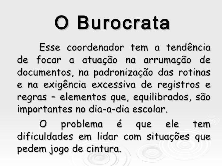 O Burocrata Esse coordenador tem a tendência de focar a atuação na arrumação de documentos, na padronização das rotinas e ...