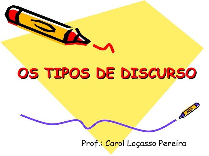 OS TIPOS DE DISCURSO Prof.: Carol Loçasso Pereira