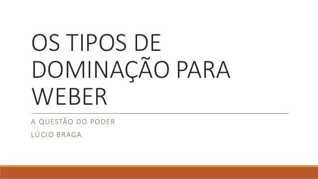 OS TIPOS DE  DOMINAÇÃO PARA  WEBER  A QUESTÃO DO PODER  LÚCIO BRAGA