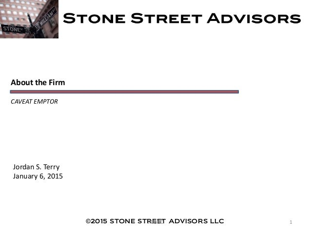 About the Firm CAVEAT EMPTOR Jordan S. Terry January 6, 2015 ©2015 STONE STREET ADVISORS LLC 1PUBLIC