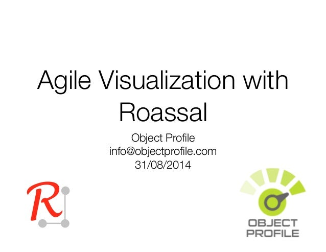 Agile Visualization with  Roassal  Object Profile  info@objectprofile.com  31/08/2014  R