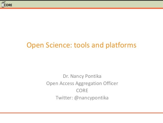 Open Science: tools and platforms Dr. Nancy Pontika Open Access Aggregation Officer CORE Twitter: @nancypontika