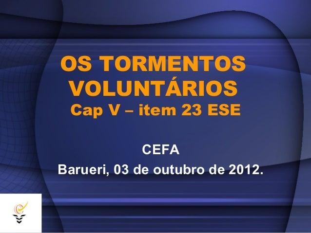 OS TORMENTOS VOLUNTÁRIOS Cap V – item 23 ESE             CEFABarueri, 03 de outubro de 2012.