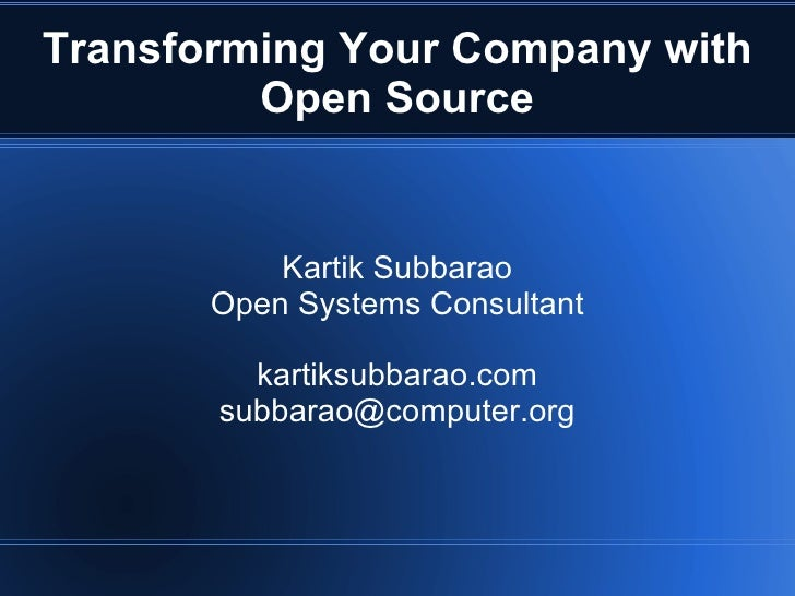 Kartik Subbarao Open Systems Consultant kartiksubbarao.com [email_address] Transforming Your Company with Open Source