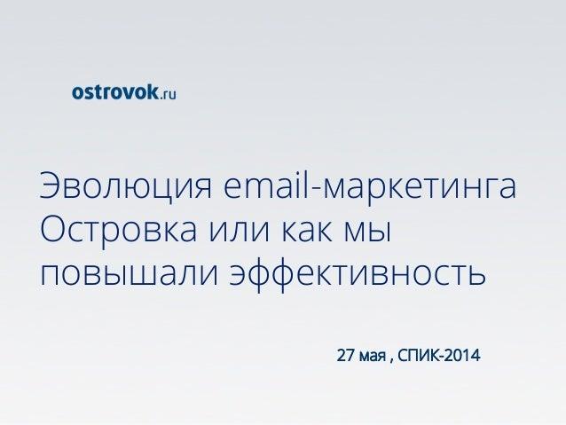 Эволюция email-маркетинга Островка или как мы повышали эффективность 27 мая , СПИК-2014