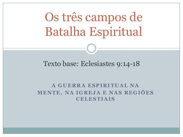 Os três campos de Batalha Espiritual Texto base: Eclesiastes 9:14-18 A GUERRA ESPIRITUAL NA MENTE, NA IGREJA E NAS REGIÕES...